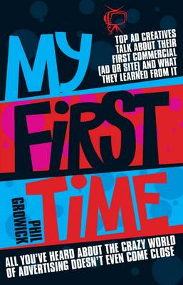 My First Time: Top World Creatives Talk About Their First Commercial (Ad or Site) and What They Learned from it: and All You've Heard About the Crazy World of Advertising Doesn't Even Come Close (Paperback)