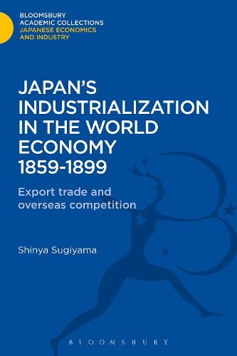 Japan's Industrialization in the World Economy:1859-1899: Export, Trade and Overseas Competition - Bloomsbury Academic Collections: Japan (Hardback)