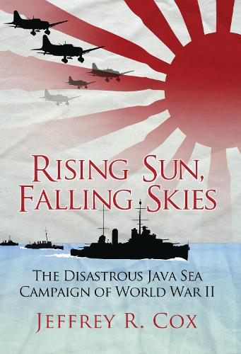 Rising Sun, Falling Skies: The disastrous Java Sea Campaign of World War II - General Military (Hardback)
