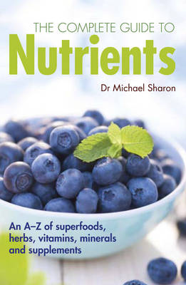 Complete Guide to Nutrients: An a-Z of Superfoods, Herbs, Vitamins, Minerals and Supplements (Paperback)