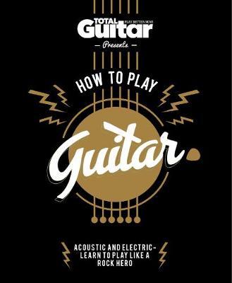 Total Guitar: How to Play Guitar (Hardback)