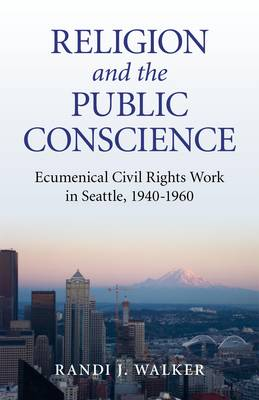 Religion and the Public Conscience: Ecumenical Civil Rights Work in Seattle, 1940-1960 (Paperback)
