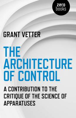 The Architecture of Control: A Contribution to the Critique of the Science of Apparatuses (Paperback)