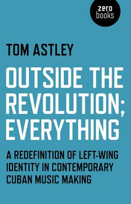 Outside the Revolution;Everything: A Redefinition of Left-wing Identity in Contemporary Cuban Music Making (Paperback)