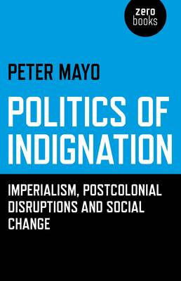 Politics of Indignation - : Imperialism, Postcolonial Disruptions and Social Change. (Paperback)