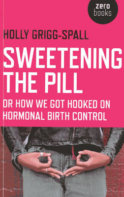 Sweetening the Pill - or How We Got Hooked on Hormonal Birth Control (Paperback)