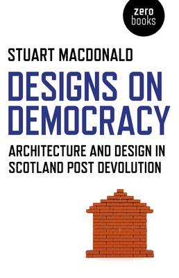 Designs on Democracy: Architecture and Design in Scotland Post Devolution (Paperback)