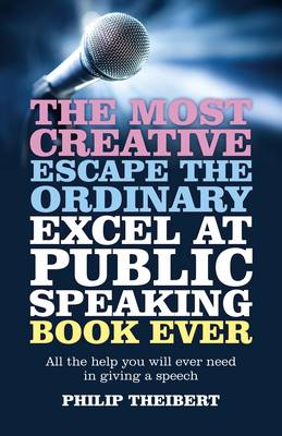 The Most Creative, Escape the Ordinary, Excel at Public Speaking Book Ever: All the Help You Will Ever Need in Giving a Speech (Paperback)