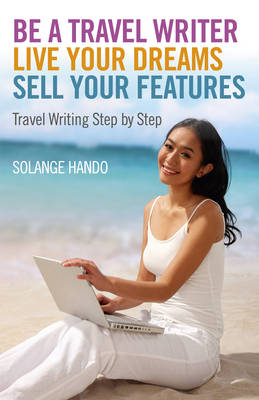 Be a Travel Writer, Live Your Dreams, Sell Your Features: Travel Writing Step by Step (Paperback)