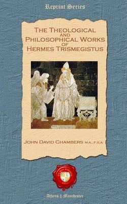 The Theological and Philosophical Works of Hermes Trismegistus (Paperback)