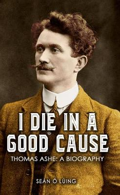 I Die in a Good Cause -: Thomas Ashe: A Biography (Paperback)