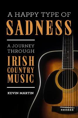 A Happy Type of Sadness:: A Journey Through Irish Country Music (Paperback)