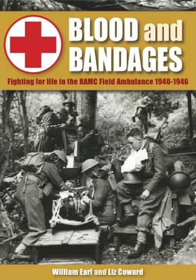 Blood and Bandages: Fighting for Life in the Ramc Field Ambulance 1940-1946 (Hardback)