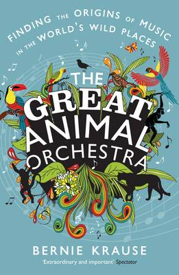 The Great Animal Orchestra: Finding the Origins of Music in the World's Wild Places (Paperback)