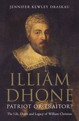 Illiam Dhone: Patriot or Traitor?: The Life, Death and Legacy of William Christian (Hardback)
