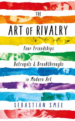 The Art of Rivalry: Four Friendships, Betrayals, and Breakthroughs in Modern Art (Hardback)