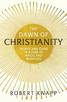 The Dawn of Christianity: People and Gods in a Time of Magic and Miracles (Paperback)