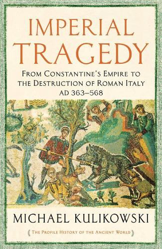 Imperial Tragedy: From Constantine's Empire to the Destruction of Roman Italy AD 363-568 - The Profile History of the Ancient World Series (Paperback)