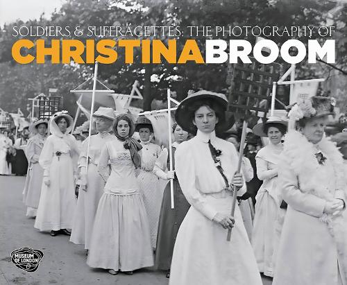 Soldiers and Suffragettes: The Photography of Christina Broom (Paperback)