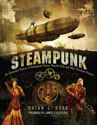 Steampunk: An Illustrated History of Fantastical Fiction, Fanciful Film and Other Victorian Visions (Hardback)