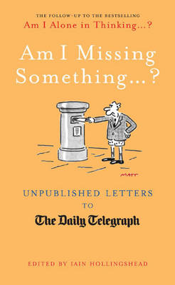 Am I Missing Something...: Unpublished Letters from the Daily Telegraph - Telegraph Books (Hardback)