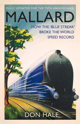 Mallard: How the 'Blue Streak' Broke the World Steam Speed Record (Hardback)