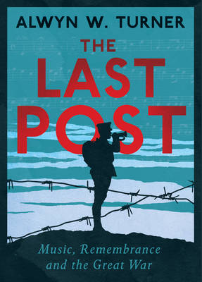 The Last Post: Music, Remembrance and the Great War (Hardback)