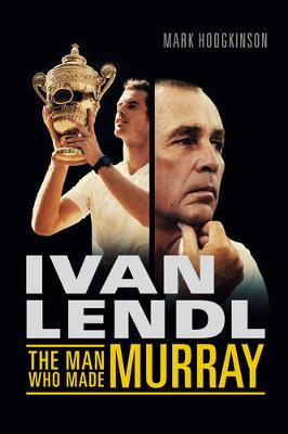 Ivan Lendl- The Man Who Made Murray (Hardback)