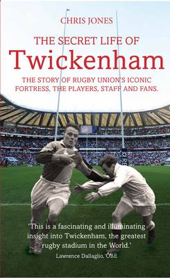 The Secret Life of Twickenham: The Story of Rugby Union's Iconic Fortress, The Players, Staff and Fans (Hardback)