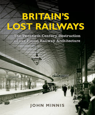 Britain's Lost Railways: A Commemoration of our finest railway architecture (Hardback)
