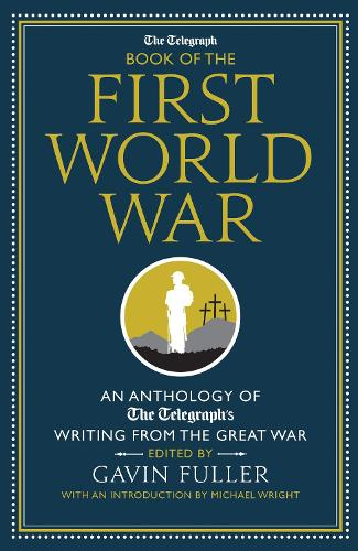 The Telegraph Book of the First World War: An Anthology of the Telegraph's writing from the Great War - Telegraph Books (Hardback)