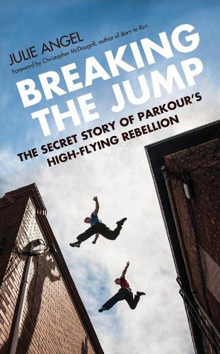 Breaking the Jump: The secret story of Parkour's high flying rebellion (Hardback)