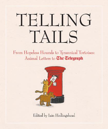 Telling Tails: From Hopeless Hounds to Tyrannical Tortoises: Animal Letters to The Telegraph - Telegraph Books (Hardback)