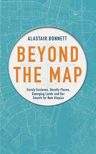 Beyond the Map (from the author of Off the Map): Unruly enclaves, ghostly places, emerging lands and our search for new utopias (Hardback)