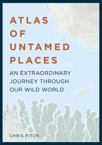 Atlas of Untamed Places: An extraordinary journey through our wild world (Hardback)