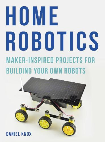Home Robotics: Maker-Inspired Projects For Building Your Own Robots (Paperback)