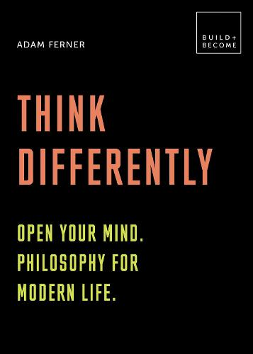 Think Differently: Open your mind. Philosophy for modern life: 20 thought-provoking lessons (BUILD+BECOME) - Build+Become (Hardback)