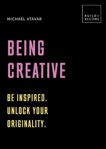 Being Creative: Be inspired. Unlock your originality: 20 thought-provoking lessons (BUILD+BECOME) - Build+Become (Hardback)