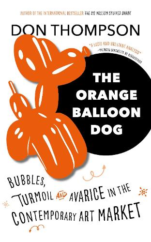 The Orange Balloon Dog: Bubbles, Turmoil and Avarice in the Contemporary Art Market (Hardback)