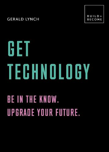 Get Technology: Be in the know. Upgrade your future: 20 thought-provoking lessons (BUILD+BECOME) - Build+Become (Hardback)