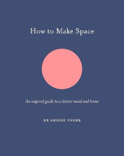How to Make Space: An inspired guide to a clearer mind and home - How To Be (Hardback)