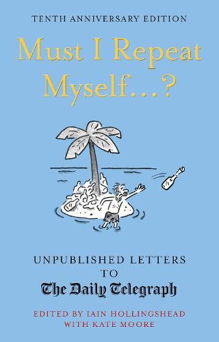 Must I Repeat Myself...?: Unpublished Letters to the Daily Telegraph - Unpublished Letters to The Daily Telegra (Hardback)