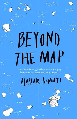 Beyond the Map (from the author of Off the Map): Unruly enclaves, ghostly places, emerging lands and our search for new utopias (Paperback)