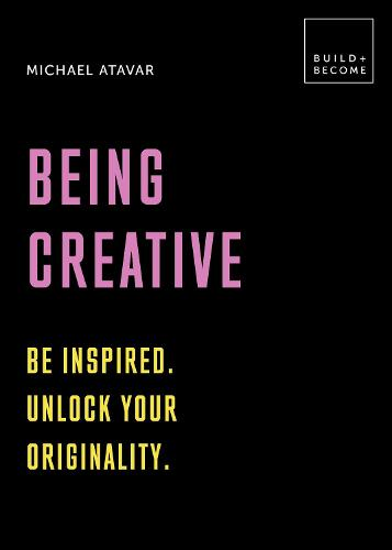 Being Creative: Be inspired. Unlock your originality: 20 thought-provoking lessons - BUILD+BECOME (Paperback)