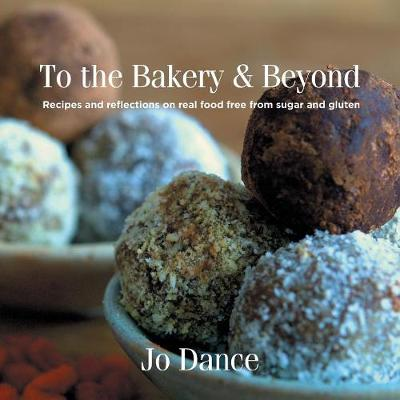 To the Bakery and Beyond: Recipes and Reflections on Real Food Free from Sugar and Gluten (Paperback)
