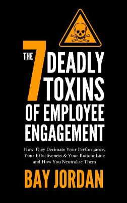 The 7 Deadly Toxins of Employee Engagement: How They Decimate Your Performance, Your Effectiveness & Your Bottom-Line and How You Neutralise Them (Paperback)