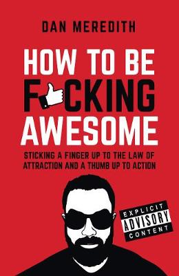 How To Be F*cking Awesome: Sticking a finger up to the law of attraction and a thumb up to action (Paperback)