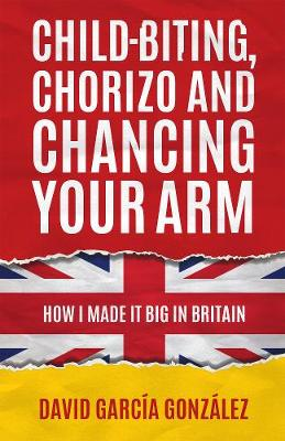 Child-biting, Chorizo and Chancing Your Arm - How I Made It Big in Britain (Hardback)