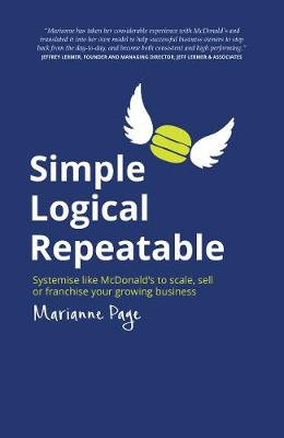 Simple, Logical, Repeatable: Systemise like McDonald's to scale, sell or franchise your growing business (Paperback)