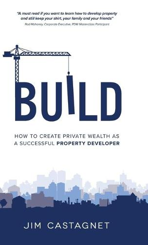 Build: How To Create Private Wealth As A Successful Property Developer (Hardback)